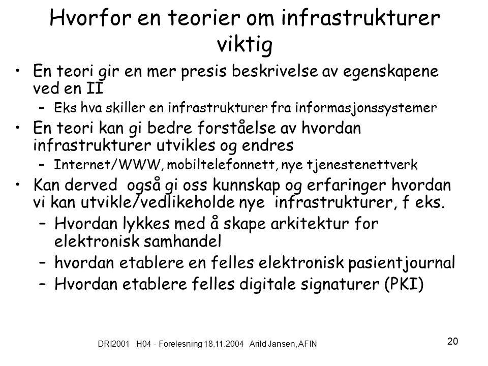 DRI2001 H04 - Forelesning 18.11.2004 Arild Jansen, AFIN 20 Hvorfor en teorier om infrastrukturer viktig En teori gir en mer presis beskrivelse av egenskapene ved en II –Eks hva skiller en infrastrukturer fra informasjonssystemer En teori kan gi bedre forståelse av hvordan infrastrukturer utvikles og endres –Internet/WWW, mobiltelefonnett, nye tjenestenettverk Kan derved også gi oss kunnskap og erfaringer hvordan vi kan utvikle/vedlikeholde nye infrastrukturer, f eks.