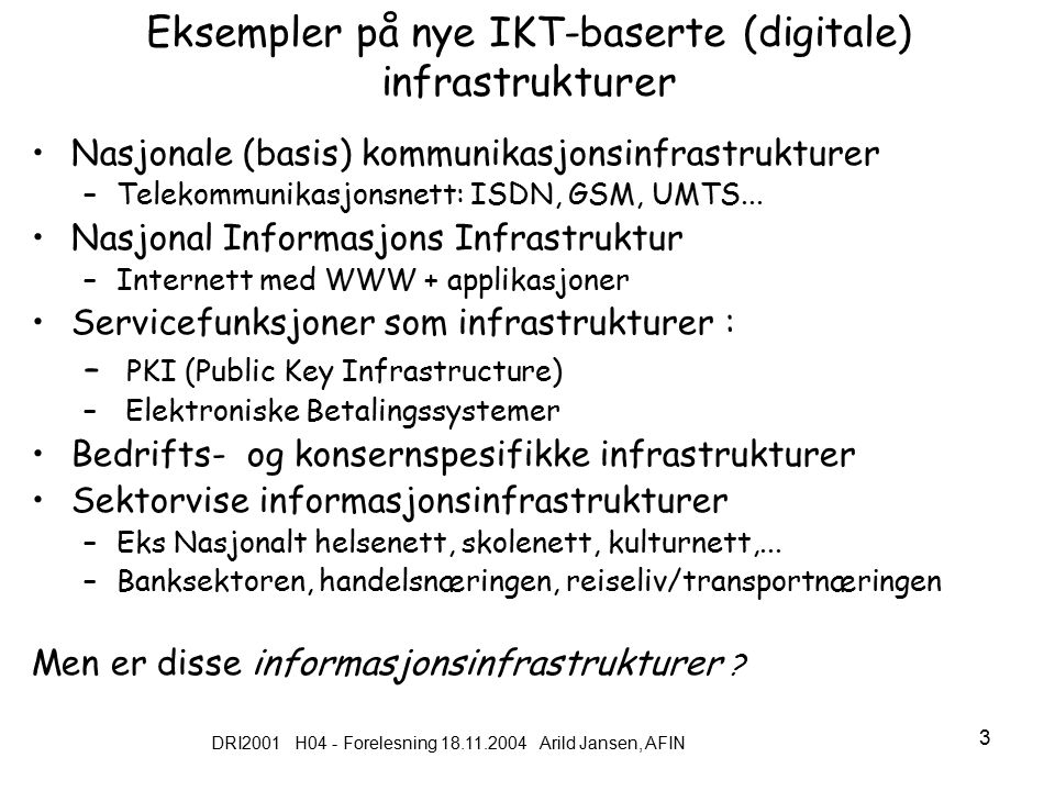 DRI2001 H04 - Forelesning 18.11.2004 Arild Jansen, AFIN 3 Eksempler på nye IKT-baserte (digitale) infrastrukturer Nasjonale (basis) kommunikasjonsinfrastrukturer –Telekommunikasjonsnett: ISDN, GSM, UMTS...