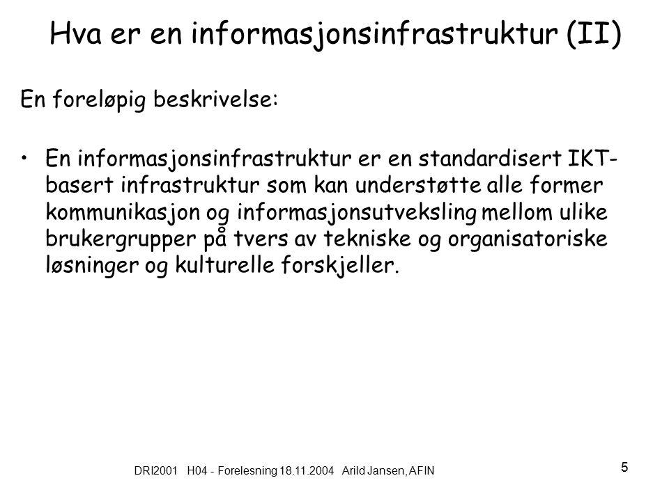 DRI2001 H04 - Forelesning 18.11.2004 Arild Jansen, AFIN 6 Hva karakteriserer en informasjons infrastruktur Åpen (ikke lukket) Felles for alle (som den er ment for) Delt av mange (kan også være et problem) Muliggjørende (enabling) Hele tiden under utvikling (evolving) Gjennomsiktig – og usynlig (før sammenbrudd) Standardisert og ofte lagdelt (jf Internett) Lang levetid: Ingen klar start eller slutt Integrert del av praksis og daglige arbeidsrutiner Sosio-teknisk konstruksjon (teknisk og menneskelig) Rimelig grad av fleksibilitet Kilder Hanseth ( 2002), McGarthy (1996)
