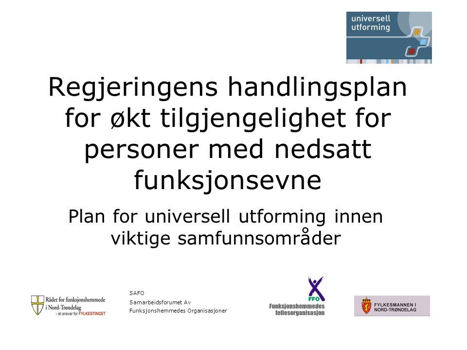 Regjeringens handlingsplan for økt tilgjengelighet for personer med nedsatt funksjonsevne Plan for universell utforming innen viktige samfunnsområder SAFO Samarbeidsforumet Av Funksjonshemmedes Organisasjoner