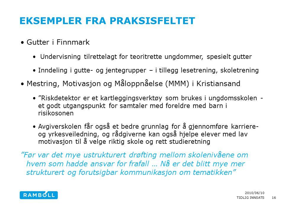 2010/06/10 TIDLIG INNSATS EKSEMPLER FRA PRAKSISFELTET Gutter i Finnmark Undervisning tilrettelagt for teoritrette ungdommer, spesielt gutter Inndeling i gutte- og jentegrupper – i tillegg lesetrening, skoletrening Mestring, Motivasjon og Måloppnåelse (MMM) i Kristiansand Riskdetektor er et kartleggingsverktøy som brukes i ungdomsskolen - et godt utgangspunkt for samtaler med foreldre med barn i risikosonen Avgiverskolen får også et bedre grunnlag for å gjennomføre karriere- og yrkesveiledning, og rådgiverne kan også hjelpe elever med lav motivasjon til å velge riktig skole og rett studieretning Før var det mye ustrukturert drøfting mellom skolenivåene om hvem som hadde ansvar for frafall … Nå er det blitt mye mer strukturert og forutsigbar kommunikasjon om tematikken 16