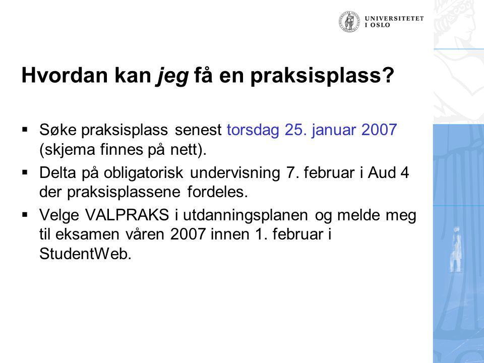 Hvordan kan jeg få en praksisplass?  Søke praksisplass senest torsdag 25. januar 2007 (skjema finnes på nett).  Delta på obligatorisk undervisning 7