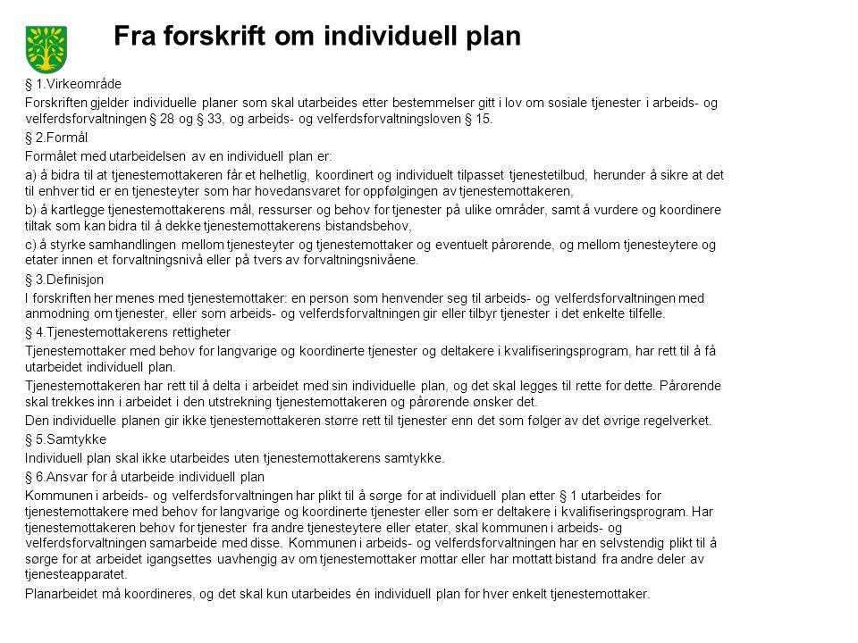 Fra forskrift om individuell plan § 1.Virkeområde Forskriften gjelder individuelle planer som skal utarbeides etter bestemmelser gitt i lov om sosiale tjenester i arbeids- og velferdsforvaltningen § 28 og § 33, og arbeids- og velferdsforvaltningsloven § 15.