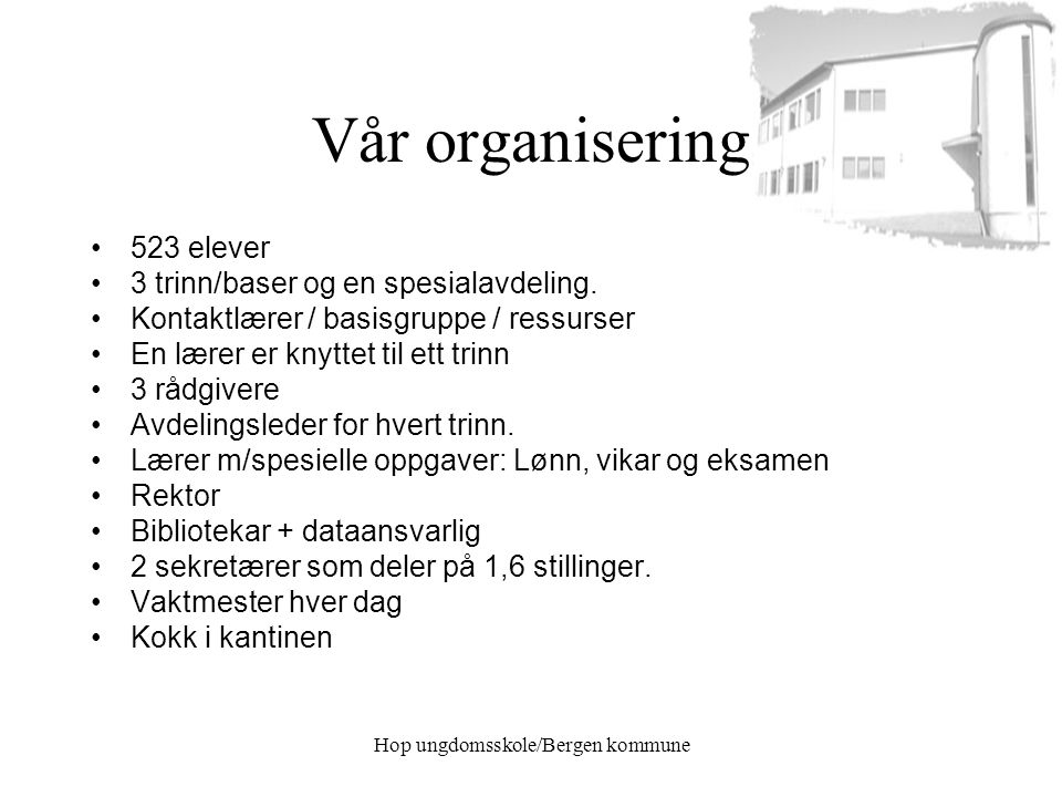 Hop ungdomsskole/Bergen kommune Vår organisering 523 elever 3 trinn/baser og en spesialavdeling. Kontaktlærer / basisgruppe / ressurser En lærer er kn