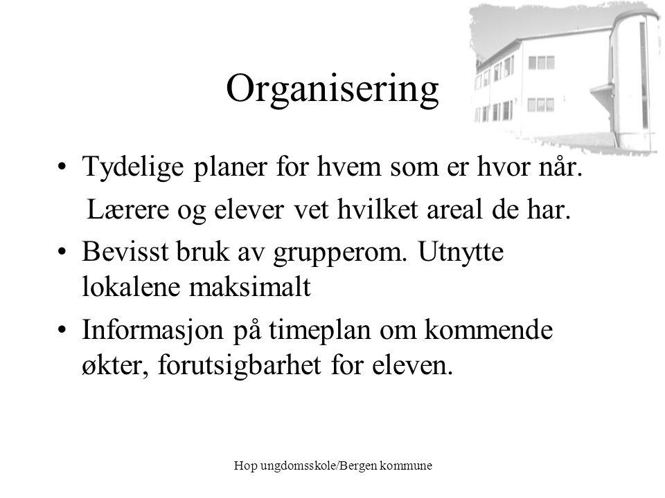 Hop ungdomsskole/Bergen kommune Organisering Tydelige planer for hvem som er hvor når. Lærere og elever vet hvilket areal de har. Bevisst bruk av grup