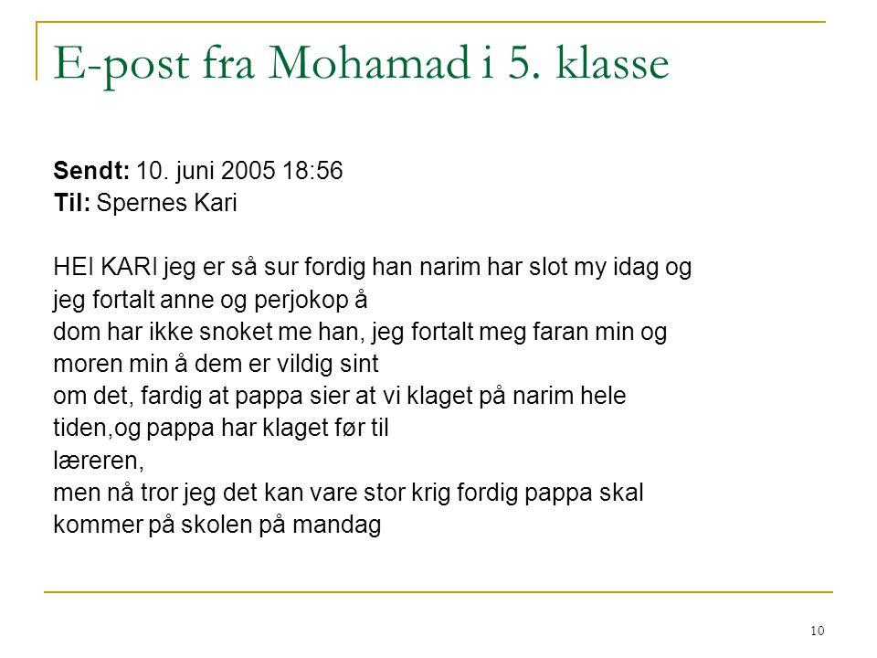 10 E-post fra Mohamad i 5. klasse Sendt: 10. juni 2005 18:56 Til: Spernes Kari HEI KARI jeg er så sur fordig han narim har slot my idag og jeg fortalt