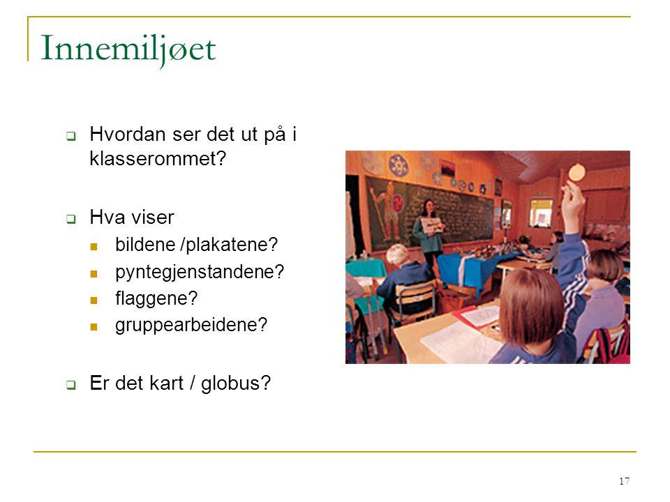 17 Innemiljøet  Hvordan ser det ut på i klasserommet?  Hva viser bildene /plakatene? pyntegjenstandene? flaggene? gruppearbeidene?  Er det kart / g