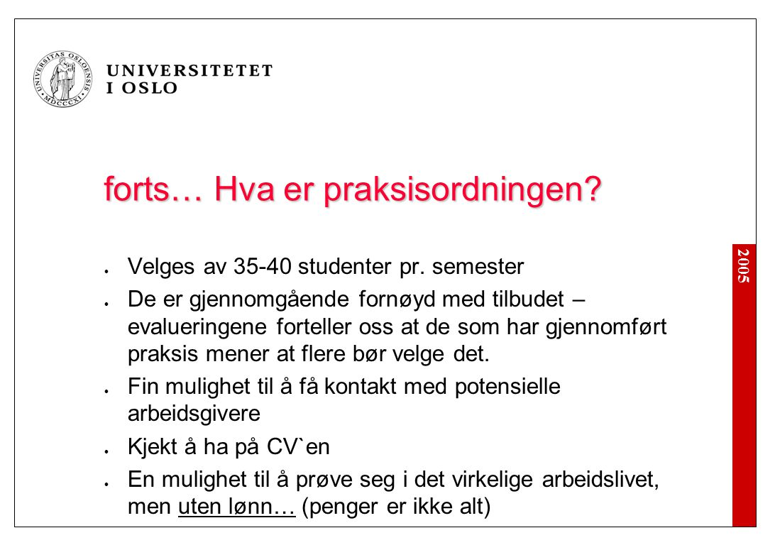 2005 forts… Hva er praksisordningen? Velges av 35-40 studenter pr. semester De er gjennomgående fornøyd med tilbudet – evalueringene forteller oss at