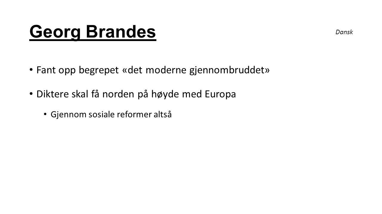 Georg Brandes Fant opp begrepet «det moderne gjennombruddet» Diktere skal få norden på høyde med Europa Gjennom sosiale reformer altså Dansk