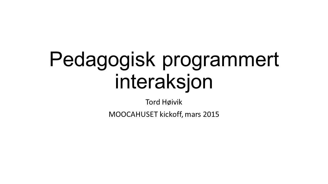 Pedagogisk programmert interaksjon Tord Høivik MOOCAHUSET kickoff, mars 2015