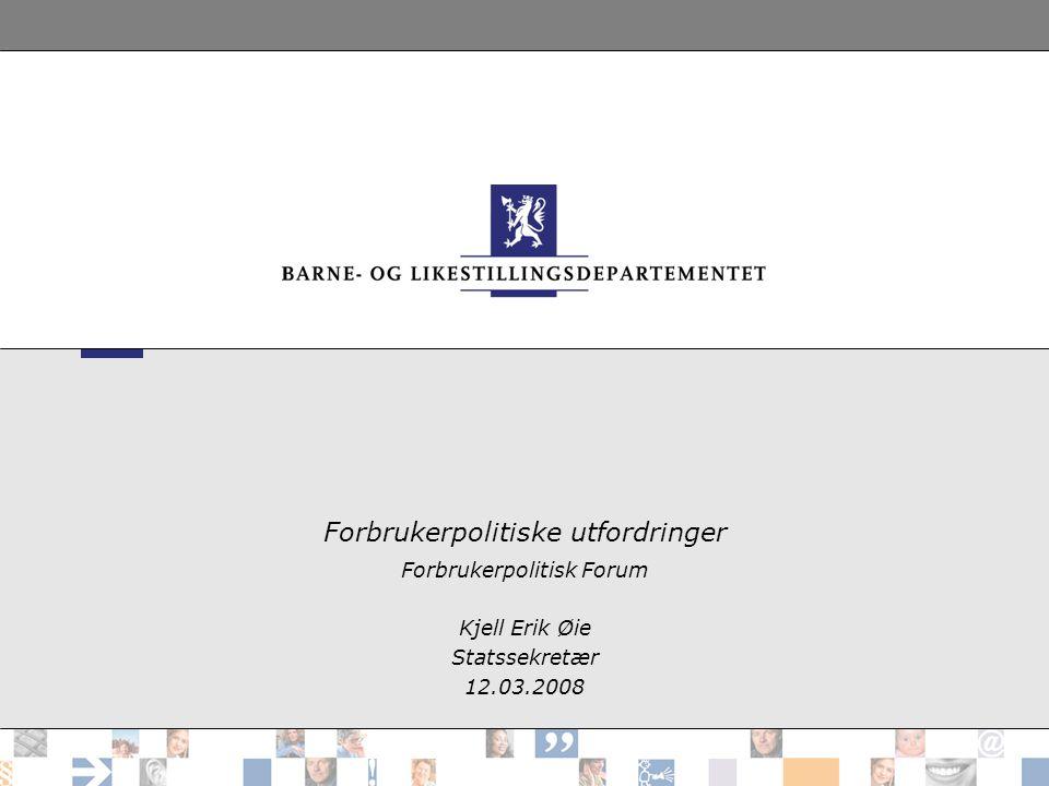 Forbrukerpolitiske utfordringer Forbrukerpolitisk Forum Kjell Erik Øie Statssekretær 12.03.2008