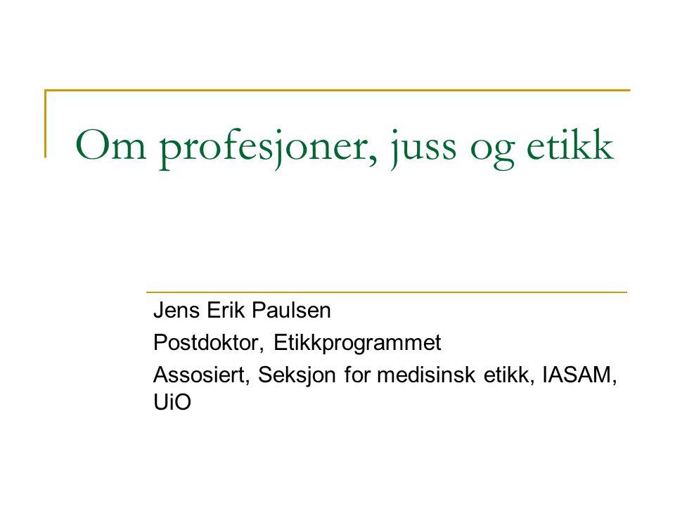 Om profesjoner, juss og etikk Jens Erik Paulsen Postdoktor, Etikkprogrammet Assosiert, Seksjon for medisinsk etikk, IASAM, UiO