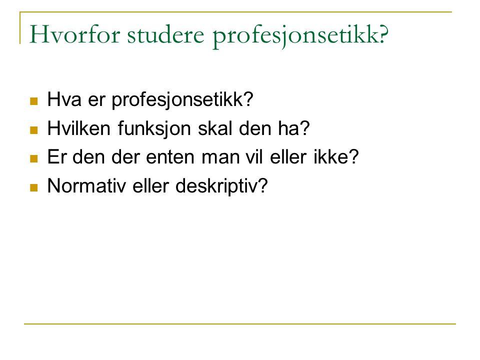 Hvorfor studere profesjonsetikk? Hva er profesjonsetikk? Hvilken funksjon skal den ha? Er den der enten man vil eller ikke? Normativ eller deskriptiv?