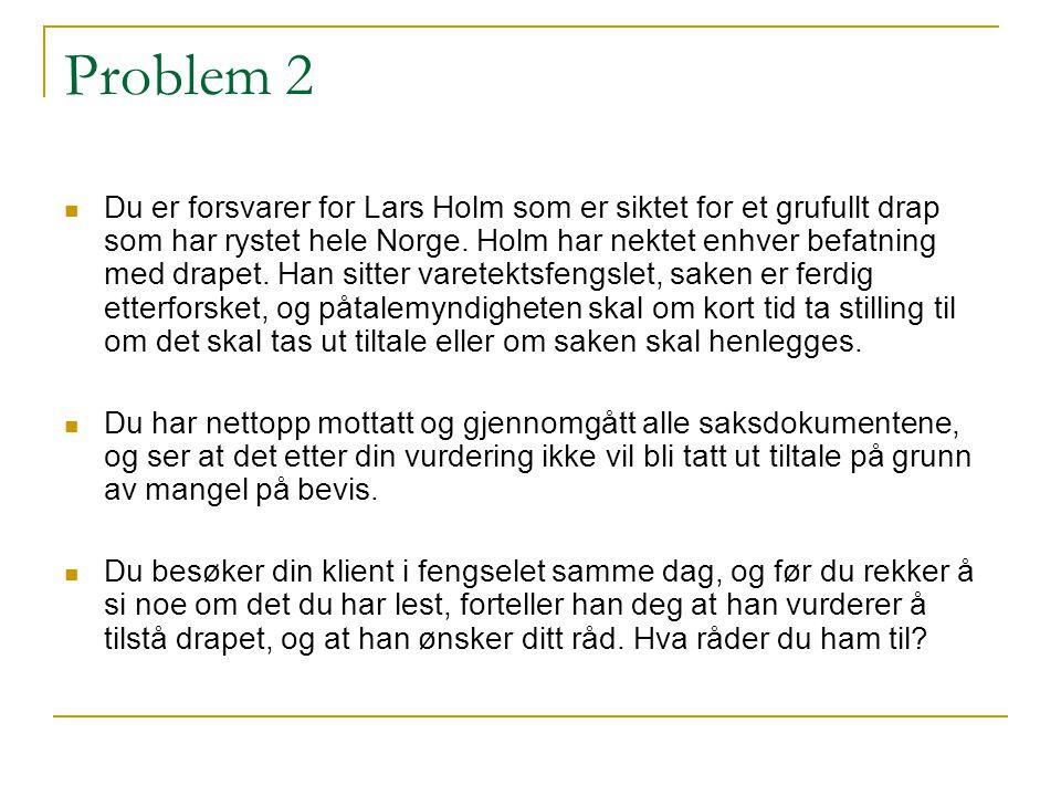 Problem 2 Du er forsvarer for Lars Holm som er siktet for et grufullt drap som har rystet hele Norge. Holm har nektet enhver befatning med drapet. Han