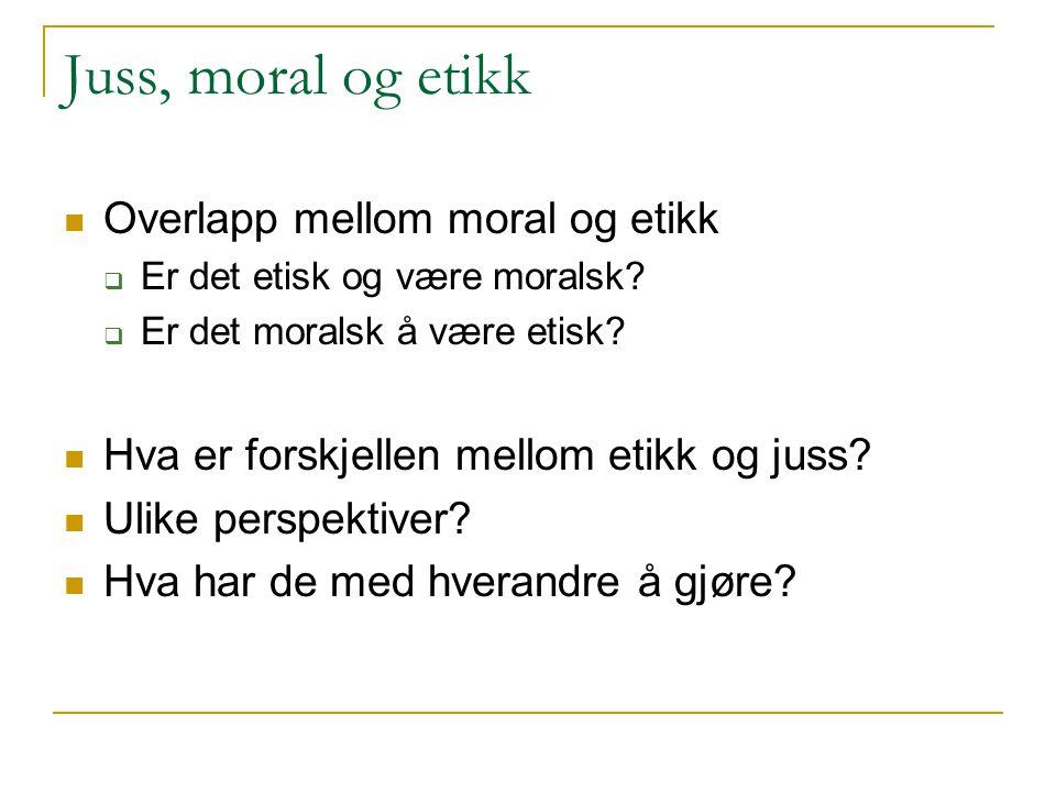 Juss, moral og etikk Overlapp mellom moral og etikk  Er det etisk og være moralsk?  Er det moralsk å være etisk? Hva er forskjellen mellom etikk og