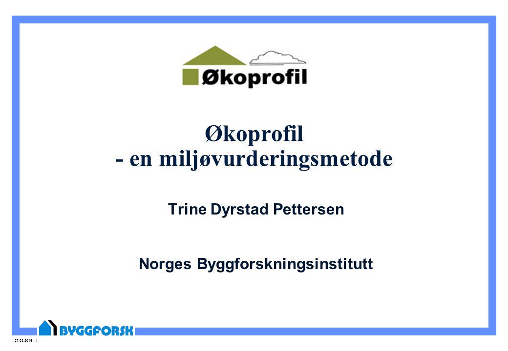 27.03.2015 1 Økoprofil - en miljøvurderingsmetode Trine Dyrstad Pettersen Norges Byggforskningsinstitutt