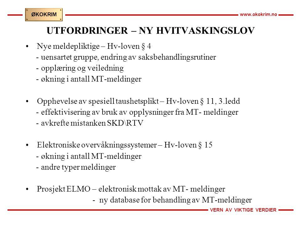 VERN AV VIKTIGE VERDIER www.okokrim.no UTFORDRINGER – NY HVITVASKINGSLOV Nye meldepliktige – Hv-loven § 4 - uensartet gruppe, endring av saksbehandlingsrutiner - opplæring og veiledning - økning i antall MT-meldinger Opphevelse av spesiell taushetsplikt – Hv-loven § 11, 3.ledd - effektivisering av bruk av opplysninger fra MT- meldinger - avkrefte mistanken SKD\RTV Elektroniske overvåkningssystemer – Hv-loven § 15 - økning i antall MT-meldinger - andre typer meldinger Prosjekt ELMO – elektronisk mottak av MT- meldinger - ny database for behandling av MT-meldinger