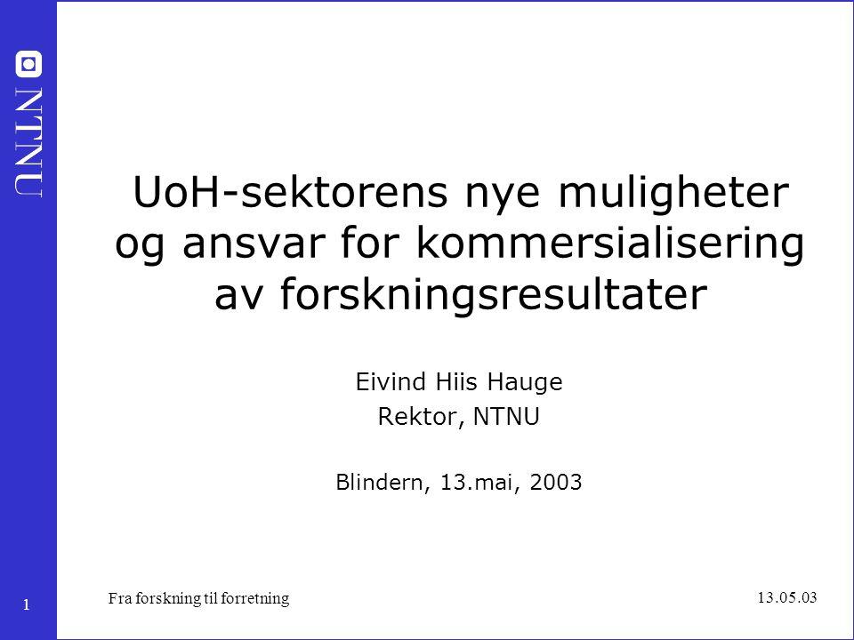 1 13.05.03 Fra forskning til forretning UoH-sektorens nye muligheter og ansvar for kommersialisering av forskningsresultater Eivind Hiis Hauge Rektor,