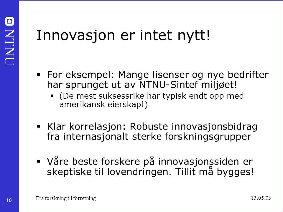 10 13.05.03 Fra forskning til forretning Innovasjon er intet nytt!  For eksempel: Mange lisenser og nye bedrifter har sprunget ut av NTNU-Sintef milj