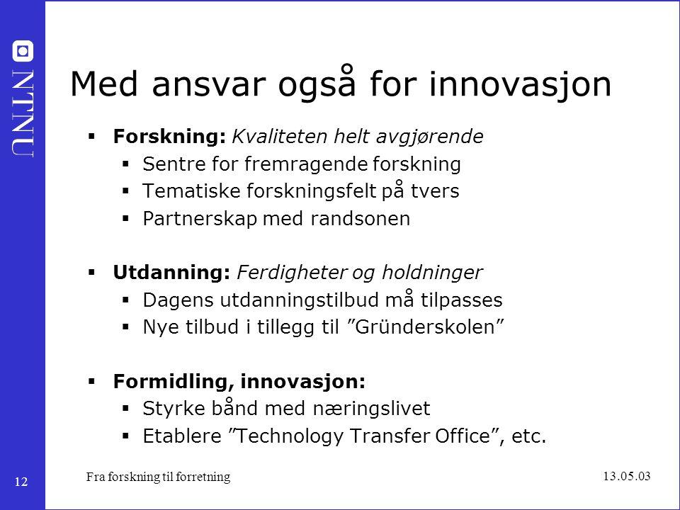 12 13.05.03 Fra forskning til forretning Med ansvar også for innovasjon  Forskning: Kvaliteten helt avgjørende  Sentre for fremragende forskning  T