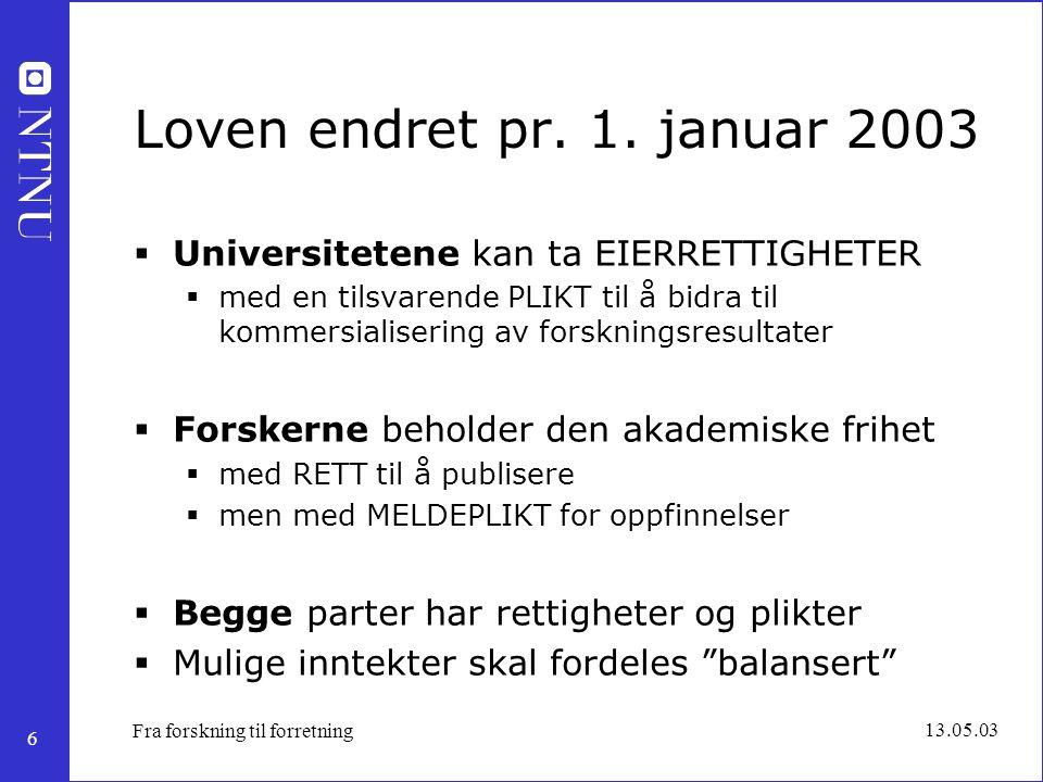 6 13.05.03 Fra forskning til forretning Loven endret pr. 1. januar 2003  Universitetene kan ta EIERRETTIGHETER  med en tilsvarende PLIKT til å bidra