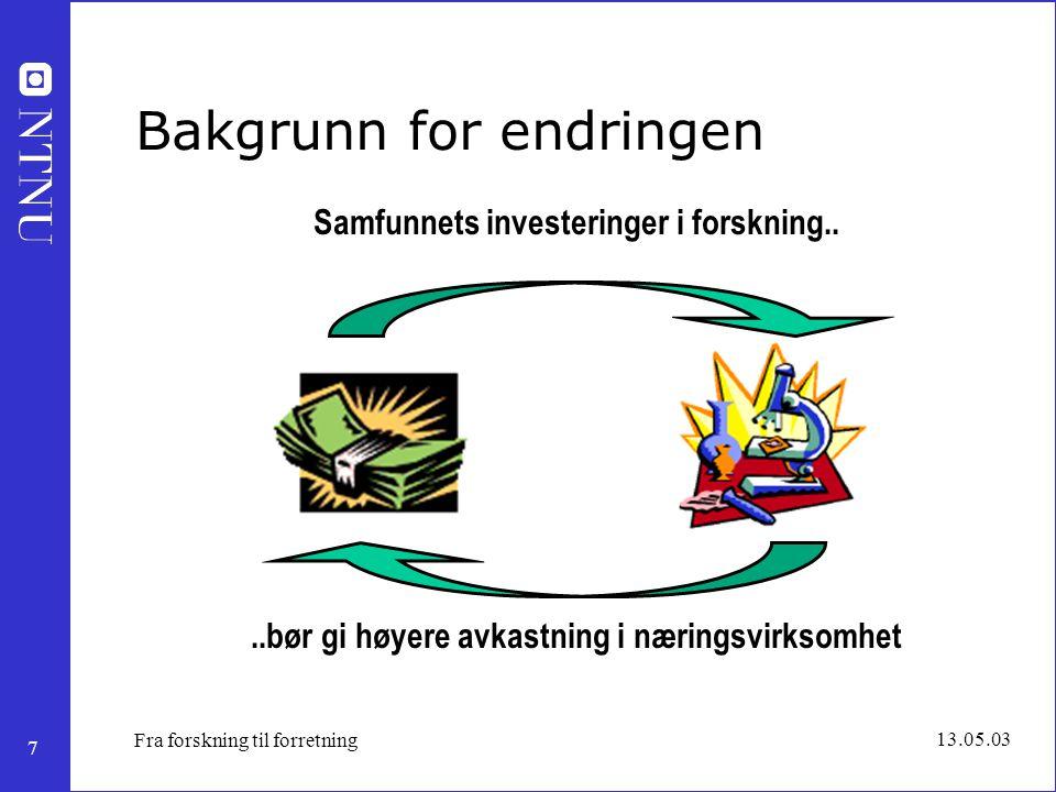 7 13.05.03 Fra forskning til forretning Bakgrunn for endringen..bør gi høyere avkastning i næringsvirksomhet Samfunnets investeringer i forskning..