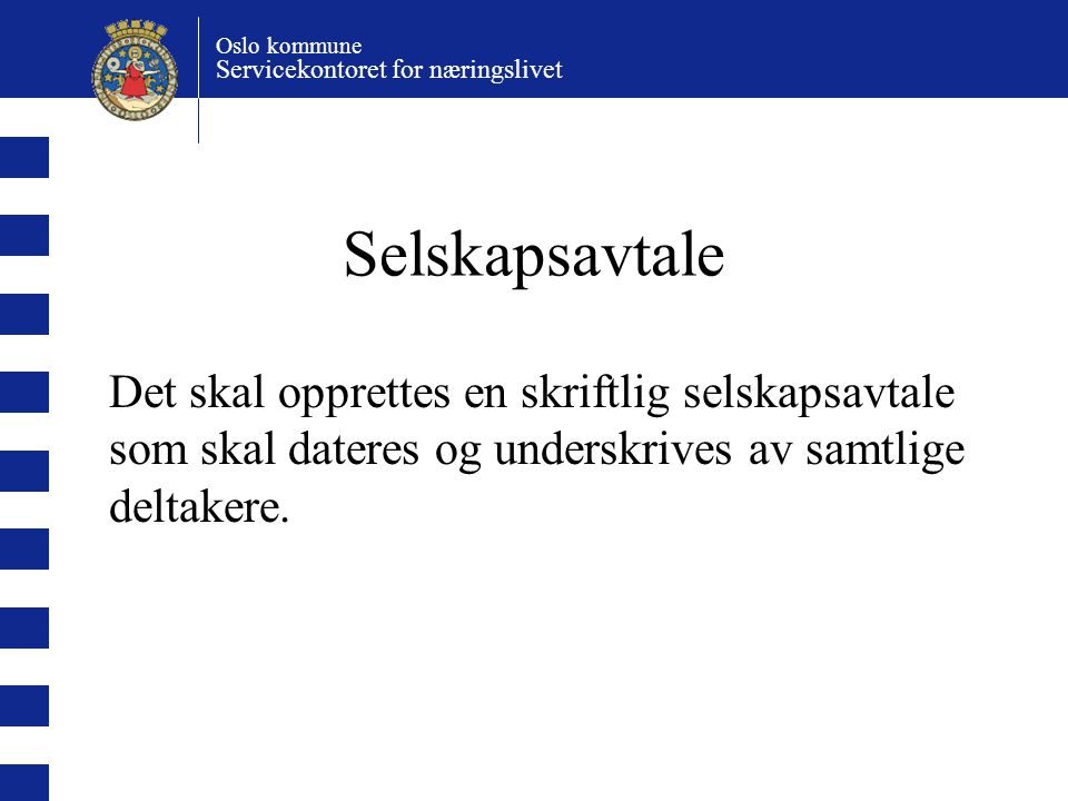 Oslo kommune Servicekontoret for næringslivet Selskapsavtale Det skal opprettes en skriftlig selskapsavtale som skal dateres og underskrives av samtlige deltakere.