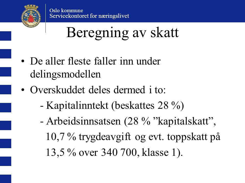 Oslo kommune Servicekontoret for næringslivet Beregning av skatt De aller fleste faller inn under delingsmodellen Overskuddet deles dermed i to: - Kapitalinntekt (beskattes 28 %) - Arbeidsinnsatsen (28 % kapitalskatt , 10,7 % trygdeavgift og evt.