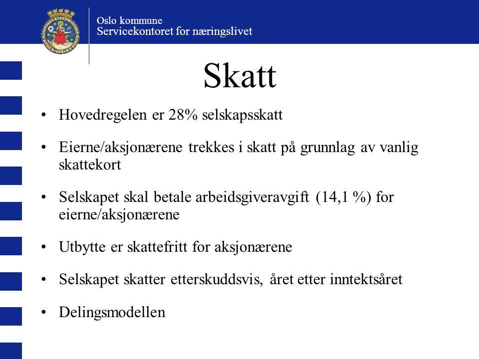 Oslo kommune Servicekontoret for næringslivet Skatt Hovedregelen er 28% selskapsskatt Eierne/aksjonærene trekkes i skatt på grunnlag av vanlig skattekort Selskapet skal betale arbeidsgiveravgift (14,1 %) for eierne/aksjonærene Utbytte er skattefritt for aksjonærene Selskapet skatter etterskuddsvis, året etter inntektsåret Delingsmodellen