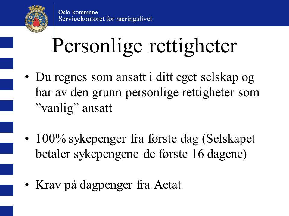 Oslo kommune Servicekontoret for næringslivet Personlige rettigheter Du regnes som ansatt i ditt eget selskap og har av den grunn personlige rettigheter som vanlig ansatt 100% sykepenger fra første dag (Selskapet betaler sykepengene de første 16 dagene) Krav på dagpenger fra Aetat