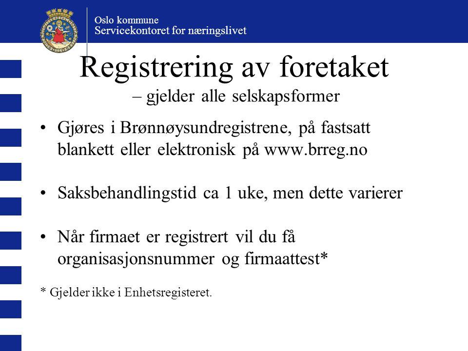 Oslo kommune Servicekontoret for næringslivet Registrering av foretaket – gjelder alle selskapsformer Gjøres i Brønnøysundregistrene, på fastsatt blankett eller elektronisk på www.brreg.no Saksbehandlingstid ca 1 uke, men dette varierer Når firmaet er registrert vil du få organisasjonsnummer og firmaattest* * Gjelder ikke i Enhetsregisteret.