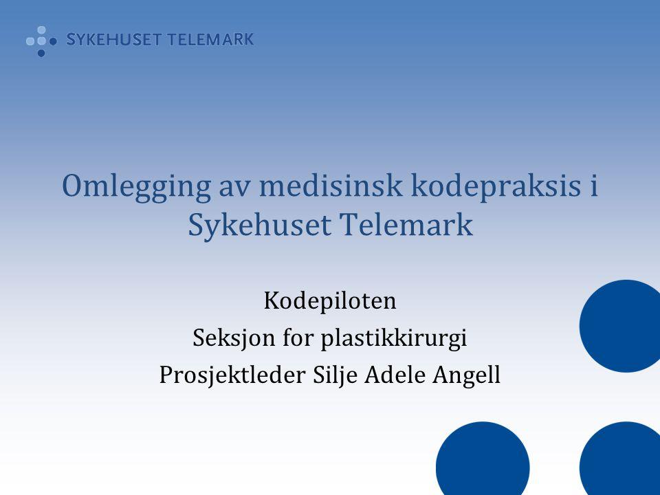 Omlegging av medisinsk kodepraksis i Sykehuset Telemark Kodepiloten Seksjon for plastikkirurgi Prosjektleder Silje Adele Angell