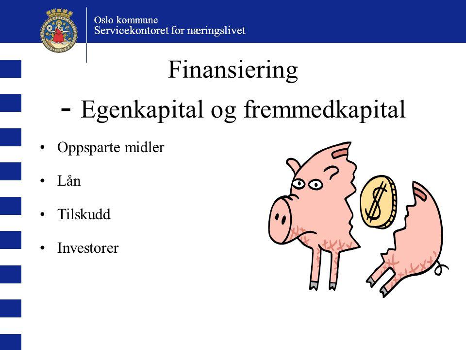 Oslo kommune Servicekontoret for næringslivet Finansiering - Egenkapital og fremmedkapital Oppsparte midler Lån Tilskudd Investorer