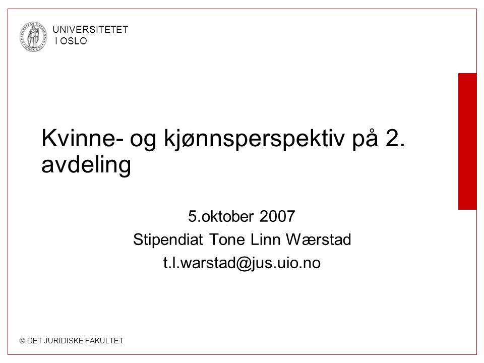 © DET JURIDISKE FAKULTET UNIVERSITETET I OSLO Kvinne- og kjønnsperspektiv på 2. avdeling 5.oktober 2007 Stipendiat Tone Linn Wærstad t.l.warstad@jus.u