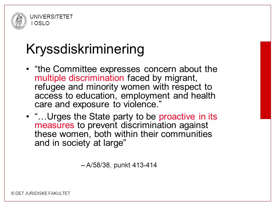 © DET JURIDISKE FAKULTET UNIVERSITETET I OSLO Kryssdiskriminering the Committee expresses concern about the multiple discrimination faced by migrant, refugee and minority women with respect to access to education, employment and health care and exposure to violence. …Urges the State party to be proactive in its measures to prevent discrimination against these women, both within their communities and in society at large –A/58/38, punkt 413-414