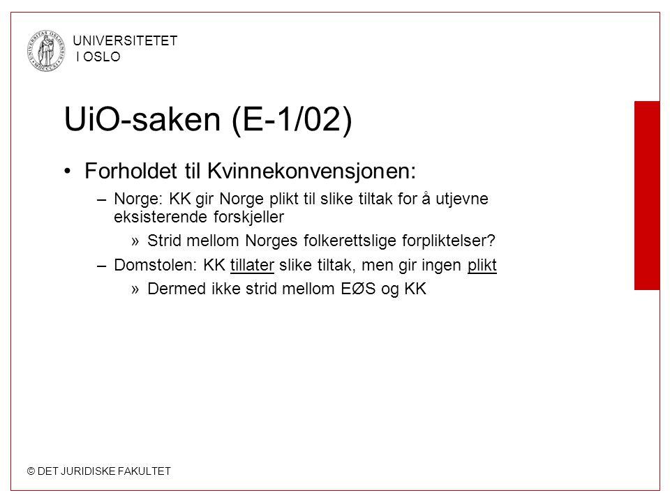 © DET JURIDISKE FAKULTET UNIVERSITETET I OSLO UiO-saken (E-1/02) Forholdet til Kvinnekonvensjonen: –Norge: KK gir Norge plikt til slike tiltak for å utjevne eksisterende forskjeller »Strid mellom Norges folkerettslige forpliktelser.