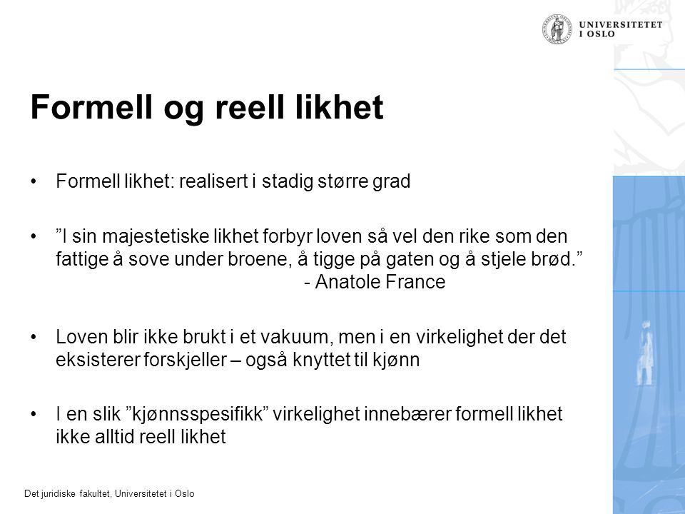 """Det juridiske fakultet, Universitetet i Oslo Formell og reell likhet Formell likhet: realisert i stadig større grad """"I sin majestetiske likhet forbyr"""