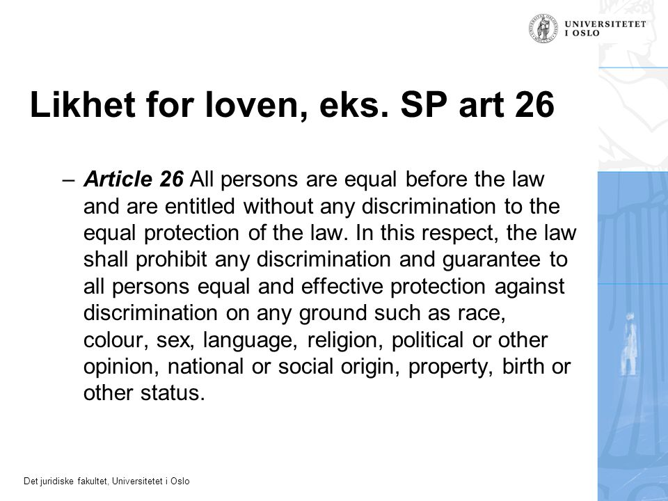 Det juridiske fakultet, Universitetet i Oslo Likhet for loven, eks. SP art 26 –Article 26 All persons are equal before the law and are entitled withou