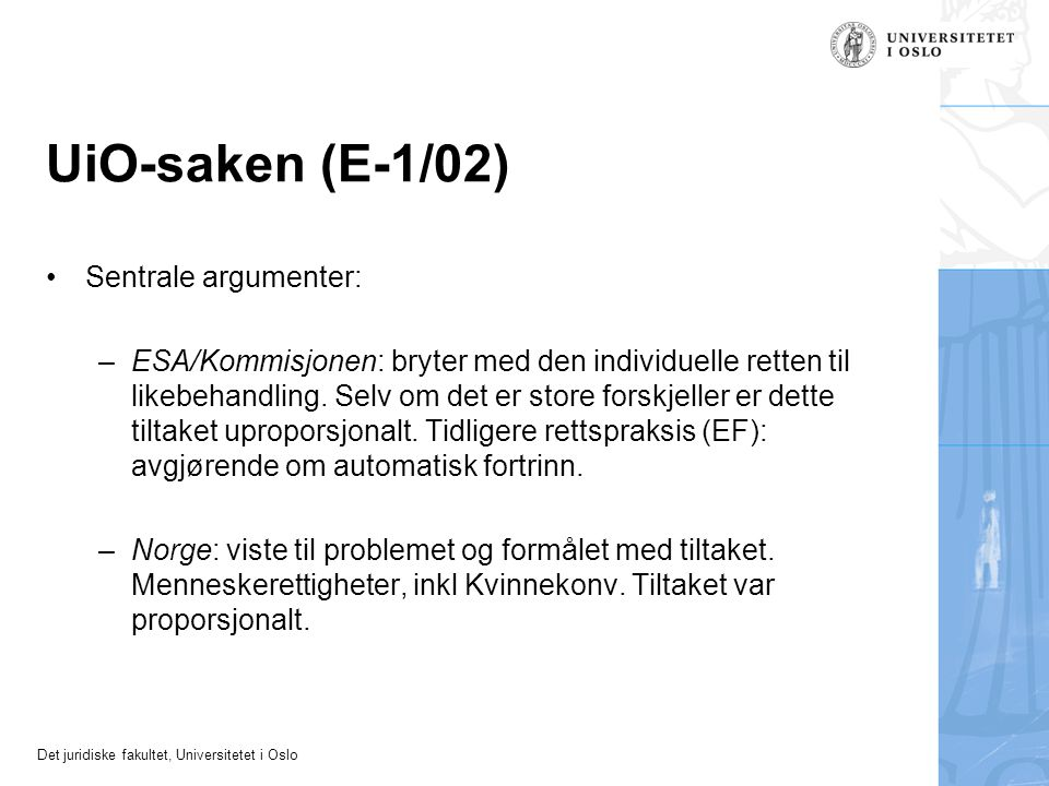 Det juridiske fakultet, Universitetet i Oslo UiO-saken (E-1/02) Sentrale argumenter: –ESA/Kommisjonen: bryter med den individuelle retten til likebeha