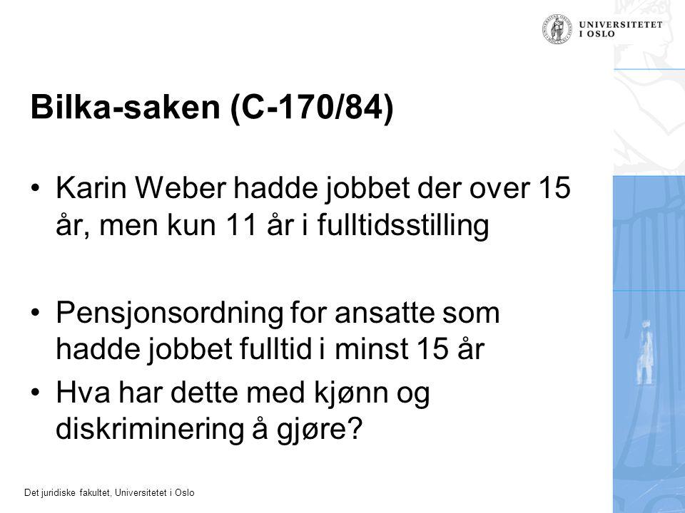 Det juridiske fakultet, Universitetet i Oslo Bilka-saken (C-170/84) Karin Weber hadde jobbet der over 15 år, men kun 11 år i fulltidsstilling Pensjonsordning for ansatte som hadde jobbet fulltid i minst 15 år Hva har dette med kjønn og diskriminering å gjøre