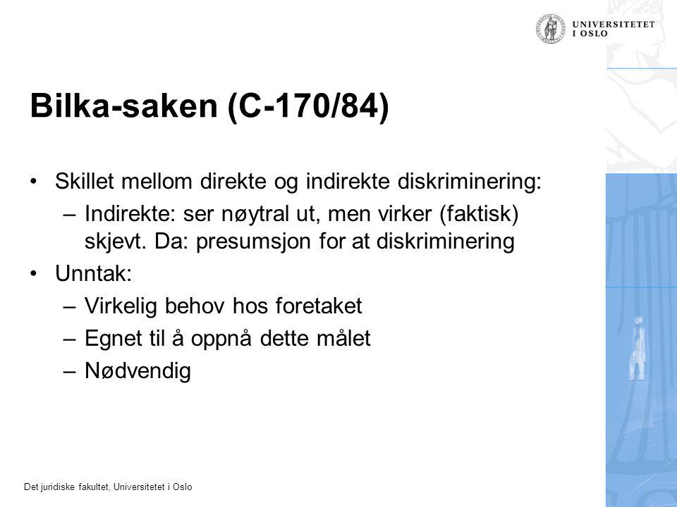 Det juridiske fakultet, Universitetet i Oslo Bilka-saken (C-170/84) Skillet mellom direkte og indirekte diskriminering: –Indirekte: ser nøytral ut, men virker (faktisk) skjevt.