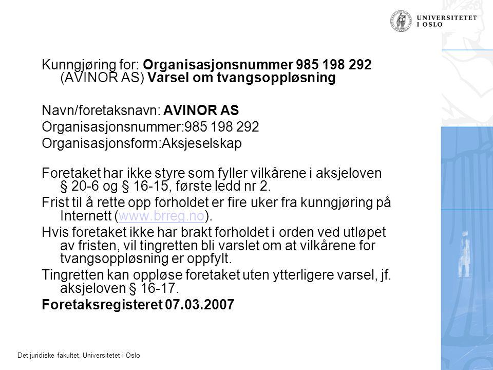 Det juridiske fakultet, Universitetet i Oslo Kunngjøring for: Organisasjonsnummer 985 198 292 (AVINOR AS) Varsel om tvangsoppløsning Navn/foretaksnavn: AVINOR AS Organisasjonsnummer:985 198 292 Organisasjonsform:Aksjeselskap Foretaket har ikke styre som fyller vilkårene i aksjeloven § 20-6 og § 16-15, første ledd nr 2.