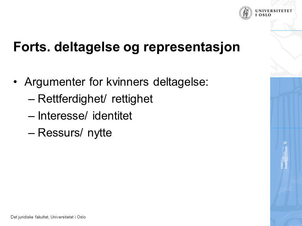 Det juridiske fakultet, Universitetet i Oslo Forts. deltagelse og representasjon Argumenter for kvinners deltagelse: –Rettferdighet/ rettighet –Intere