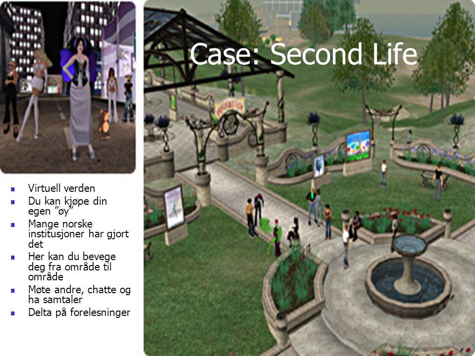 Case: Second Life Virtuell verden Du kan kjøpe din egen øy Mange norske institusjoner har gjort det Her kan du bevege deg fra område til område Møte andre, chatte og ha samtaler Delta på forelesninger