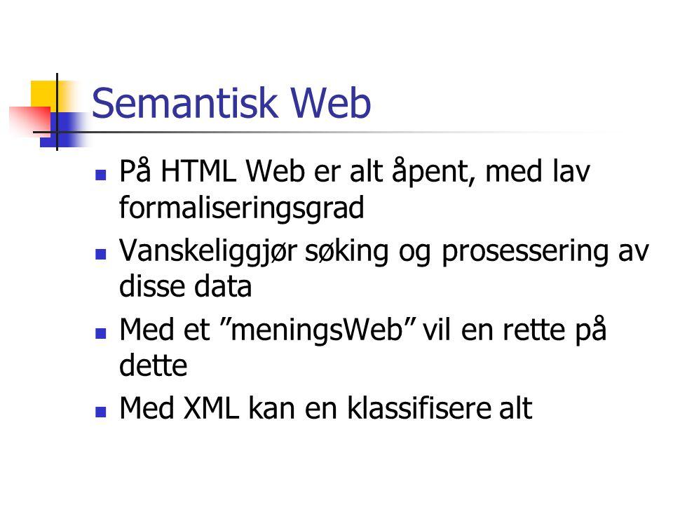 Semantisk Web På HTML Web er alt åpent, med lav formaliseringsgrad Vanskeliggjør søking og prosessering av disse data Med et meningsWeb vil en rette på dette Med XML kan en klassifisere alt