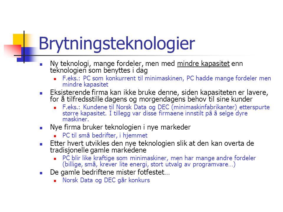 Brytningsteknologier Ny teknologi, mange fordeler, men med mindre kapasitet enn teknologien som benyttes i dag F.eks.: PC som konkurrent til minimaskinen, PC hadde mange fordeler men mindre kapasitet Eksisterende firma kan ikke bruke denne, siden kapasiteten er lavere, for å tilfredsstille dagens og morgendagens behov til sine kunder F.eks.: Kundene til Norsk Data og DEC (minimaskinfabrikanter) etterspurte større kapasitet.