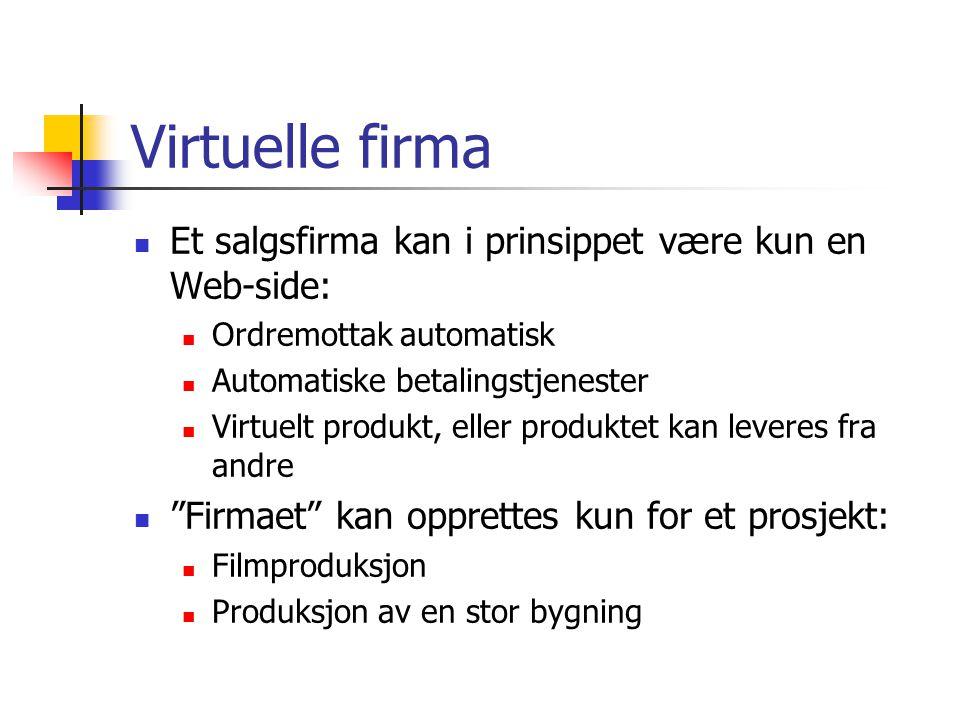 Virtuelle firma Et salgsfirma kan i prinsippet være kun en Web-side: Ordremottak automatisk Automatiske betalingstjenester Virtuelt produkt, eller produktet kan leveres fra andre Firmaet kan opprettes kun for et prosjekt: Filmproduksjon Produksjon av en stor bygning