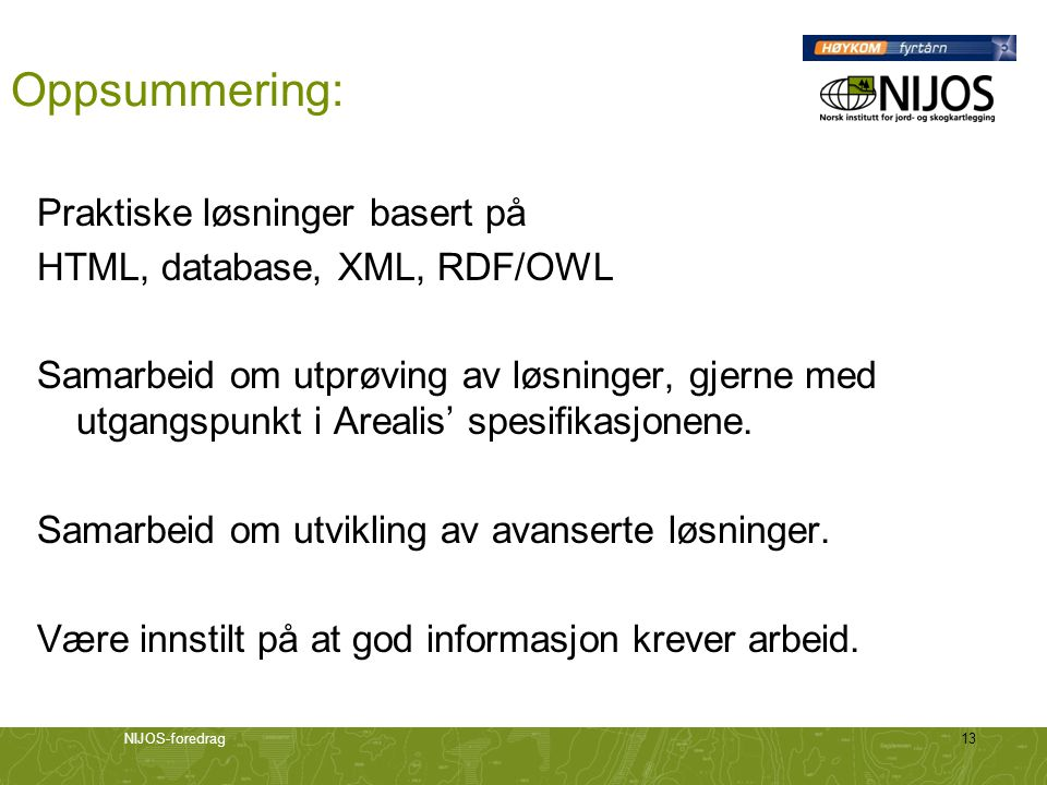 NIJOS-foredrag13 Oppsummering: Praktiske løsninger basert på HTML, database, XML, RDF/OWL Samarbeid om utprøving av løsninger, gjerne med utgangspunkt i Arealis' spesifikasjonene.
