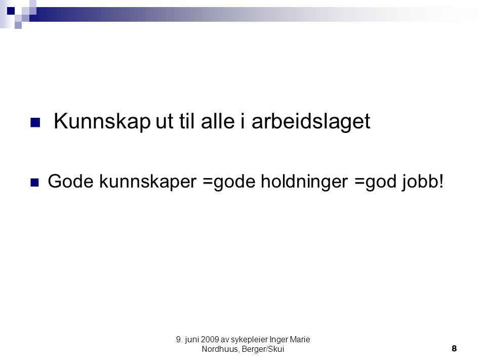 9. juni 2009 av sykepleier Inger Marie Nordhuus, Berger/Skui8 Kunnskap ut til alle i arbeidslaget Gode kunnskaper =gode holdninger =god jobb!