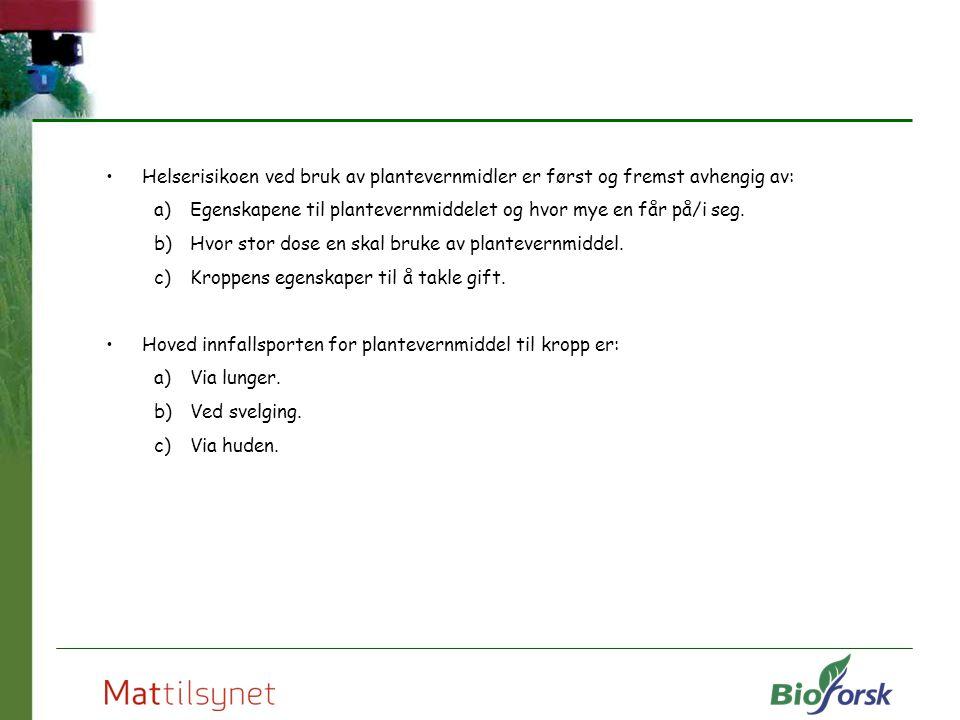 Helserisikoen ved bruk av plantevernmidler er først og fremst avhengig av: a)Egenskapene til plantevernmiddelet og hvor mye en får på/i seg. b)Hvor st